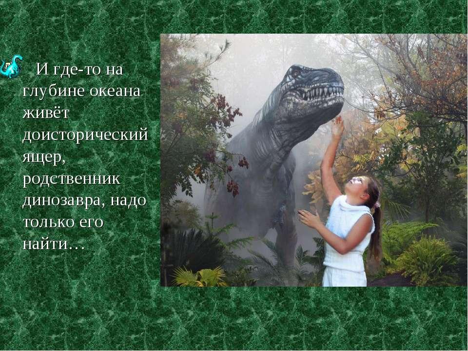 И где-то на глубине океана живёт доисторический ящер, родственник динозавра, ...