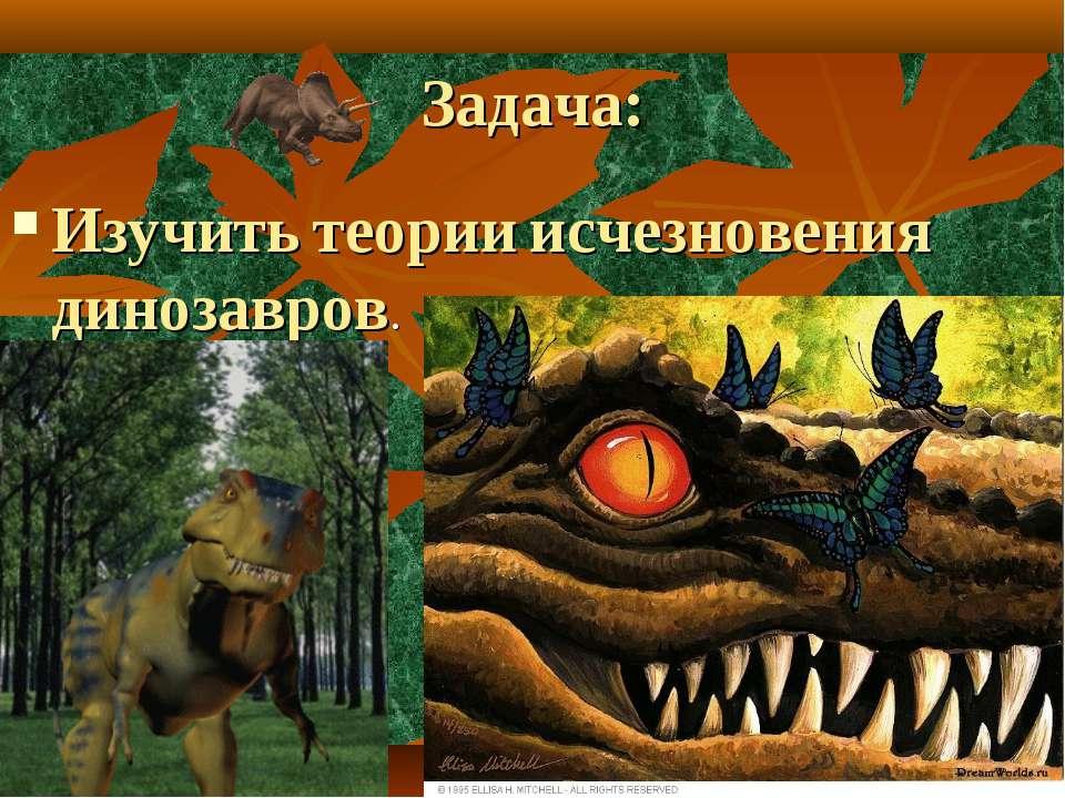 Задача: Изучить теории исчезновения динозавров.