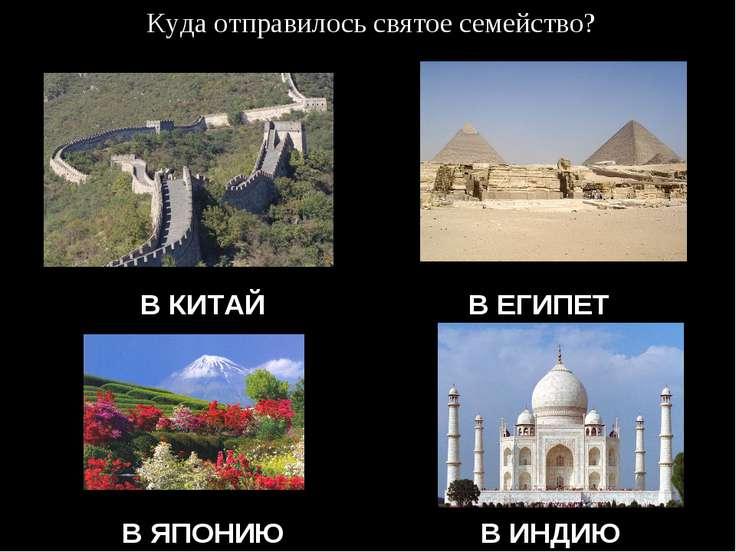 Куда отправилось святое семейство? В КИТАЙ В ЕГИПЕТ В ЯПОНИЮ В ИНДИЮ