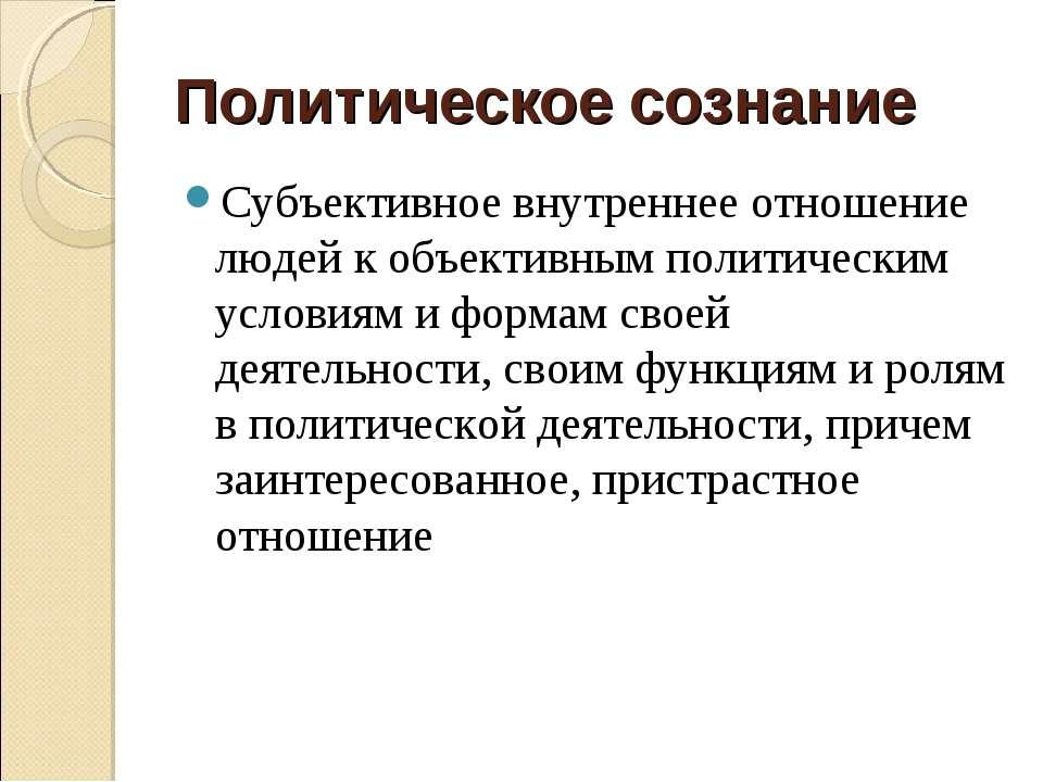 Политическое сознание Субъективное внутреннее отношение людей к объективным п...