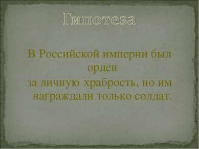 В Российской империи был орден за личную храбрость, но им награждали только с...