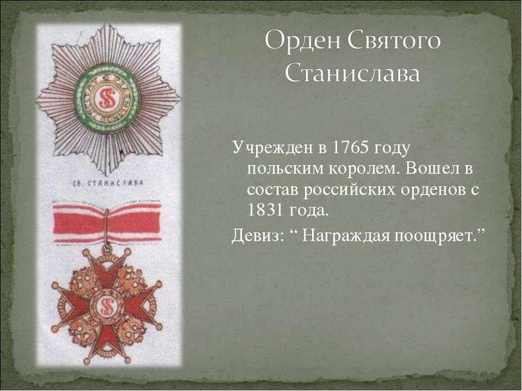 Учрежден в 1765 году польским королем. Вошел в состав российских орденов с 18...
