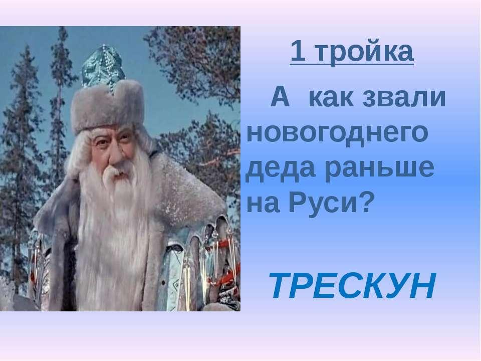 1 тройка А как звали новогоднего деда раньше на Руси? ТРЕСКУН