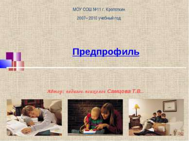 Предпрофиль МОУ СОШ №11 г. Кропоткин 2007– 2010 учебный год Автор: педагог-пс...
