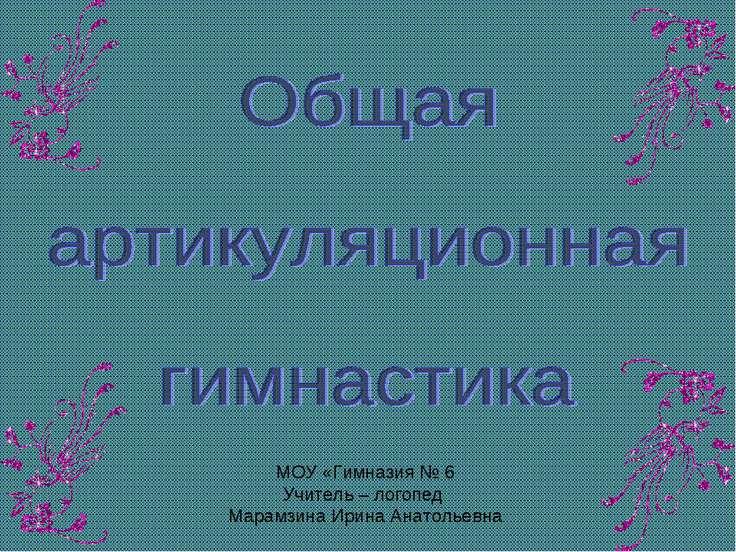 МОУ «Гимназия № 6 Учитель – логопед Марамзина Ирина Анатольевна