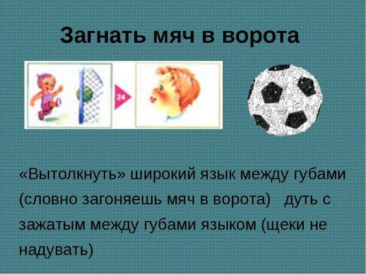 Загнать мяч в ворота «Вытолкнуть» широкий язык между губами (словно загоняешь...