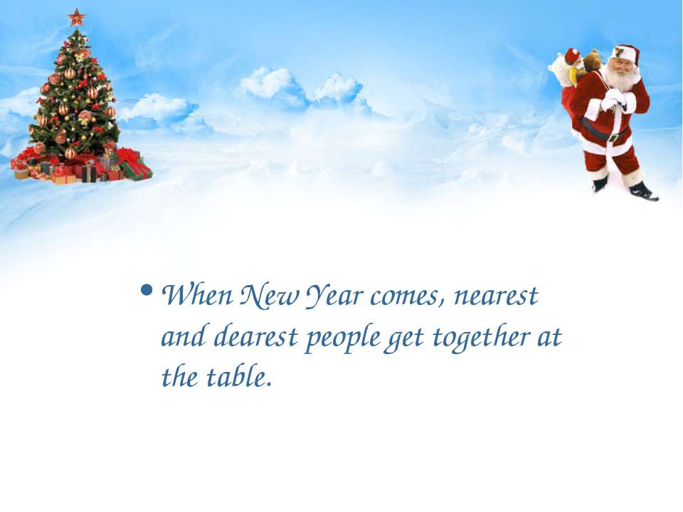 When New Year comes, nearest and dearest people get together at the table.