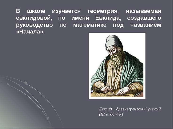 В школе изучается геометрия, называемая евклидовой, по имени Евклида, создавш...