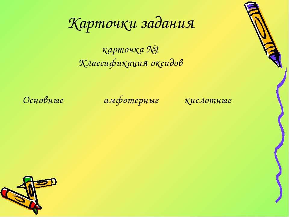 Карточки задания карточка №1 Классификация оксидов Основные амфотерные кислотные