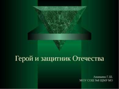 Герой и защитник Отечества Ананьина Г.Ш. МОУ СОШ №8 ЩМР МО