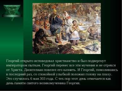 Георгий открыто исповедовал христианство и был подвергнут императором пыткам....