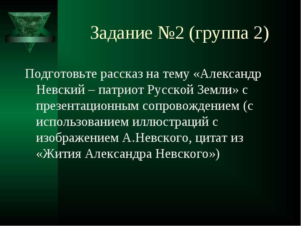 Задание №2 (группа 2) Подготовьте рассказ на тему «Александр Невский – патрио...