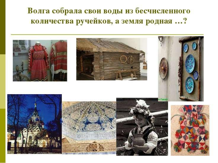 Волга собрала свои воды из бесчисленного количества ручейков, а земля родная …?