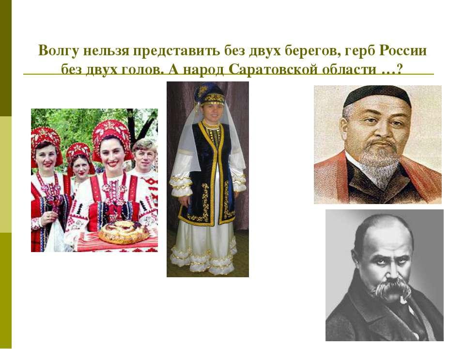 Волгу нельзя представить без двух берегов, герб России без двух голов. А наро...