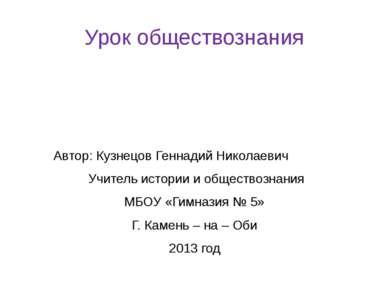 Урок обществознания Автор: Кузнецов Геннадий Николаевич Учитель истории и общ...