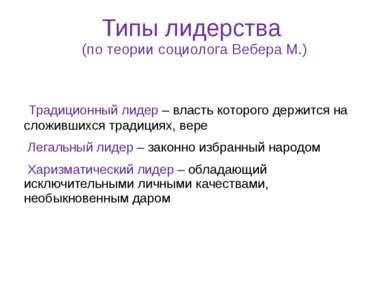 Типы лидерства (по теории социолога Вебера М.) Традиционный лидер – власть ко...