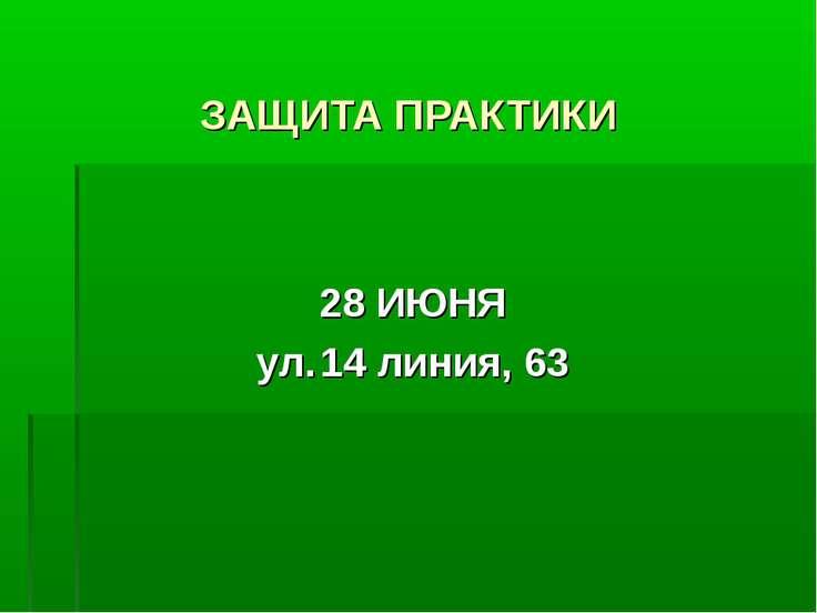 ЗАЩИТА ПРАКТИКИ 28 ИЮНЯ ул. 14 линия, 63