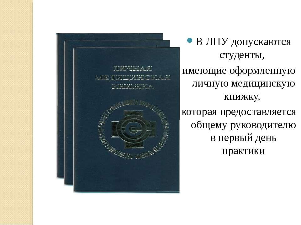 В ЛПУ допускаются студенты, имеющие оформленную личную медицинскую книжку, ко...