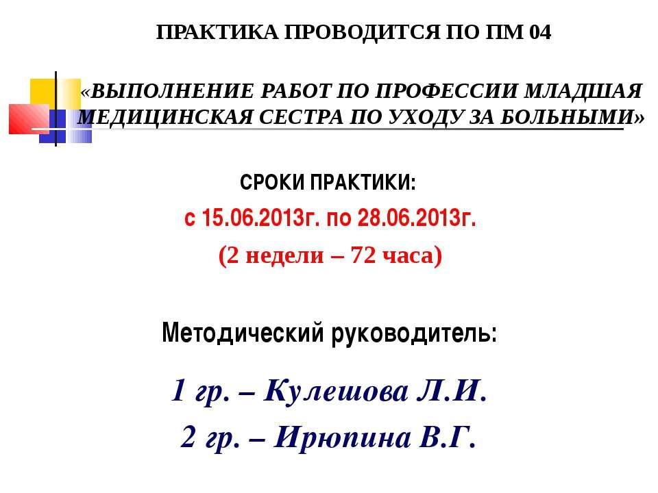 ПРАКТИКА ПРОВОДИТСЯ ПО ПМ 04 СРОКИ ПРАКТИКИ: с 15.06.2013г. по 28.06.2013г. (...