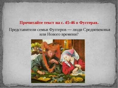 Прочитайте текст на с. 45-46 о Фуггерах. Представители семьи Фуггеров — люди ...