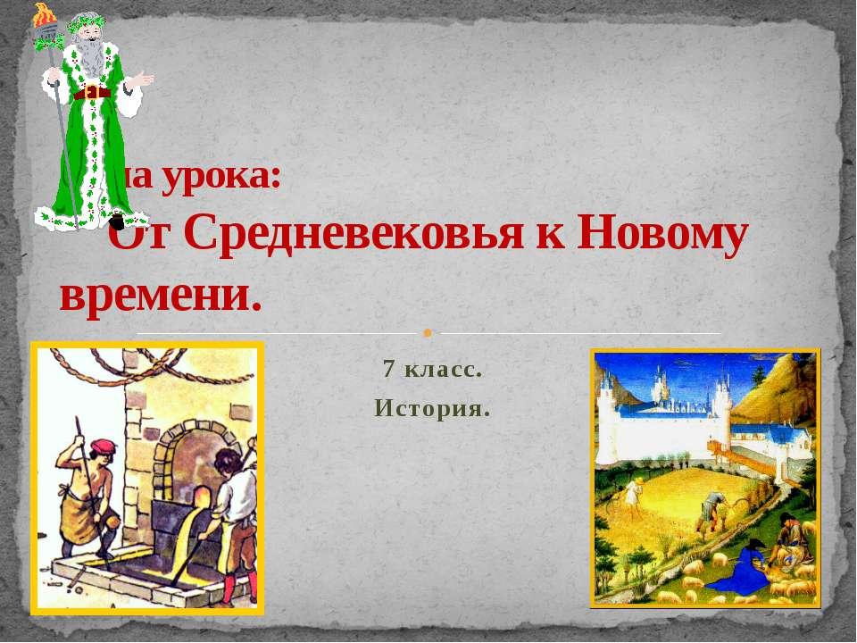 Тема урока: От Средневековья к Новому времени. 7 класс. История.