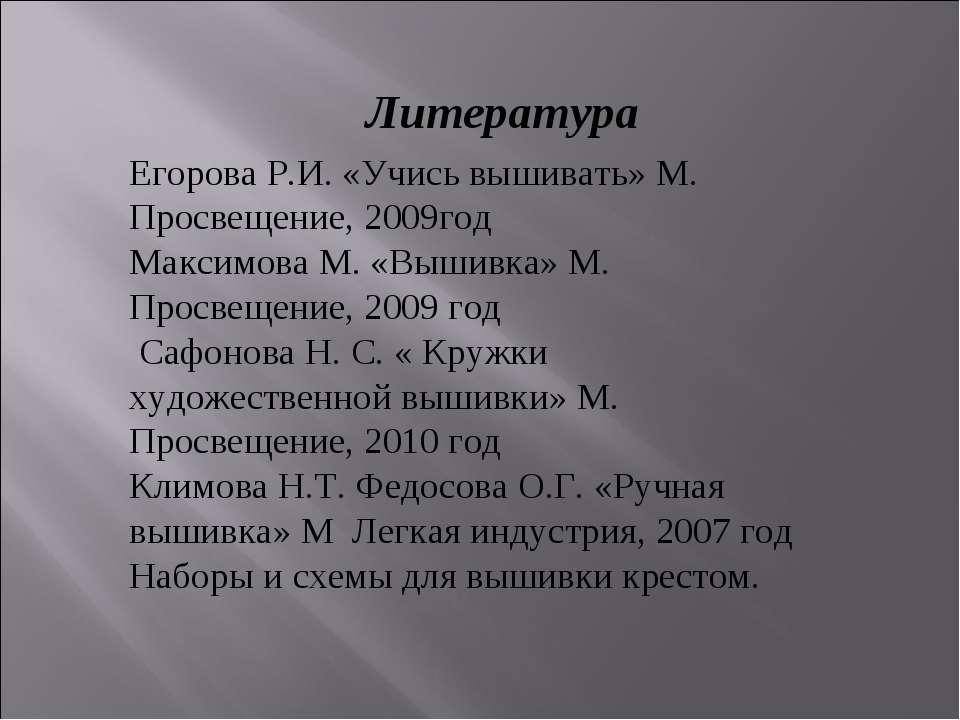 Литература Егорова Р.И. «Учись вышивать» М. Просвещение, 2009год Максимова М....