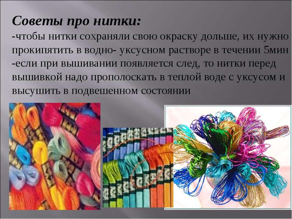 Советы про нитки: -чтобы нитки сохраняли свою окраску дольше, их нужно прокип...