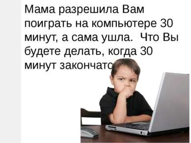 Мама разрешила Вам поиграть на компьютере 30 минут, а сама ушла. Что Вы будет...