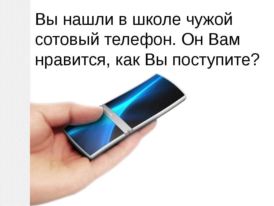 Вы нашли в школе чужой сотовый телефон. Он Вам нравится, как Вы поступите?