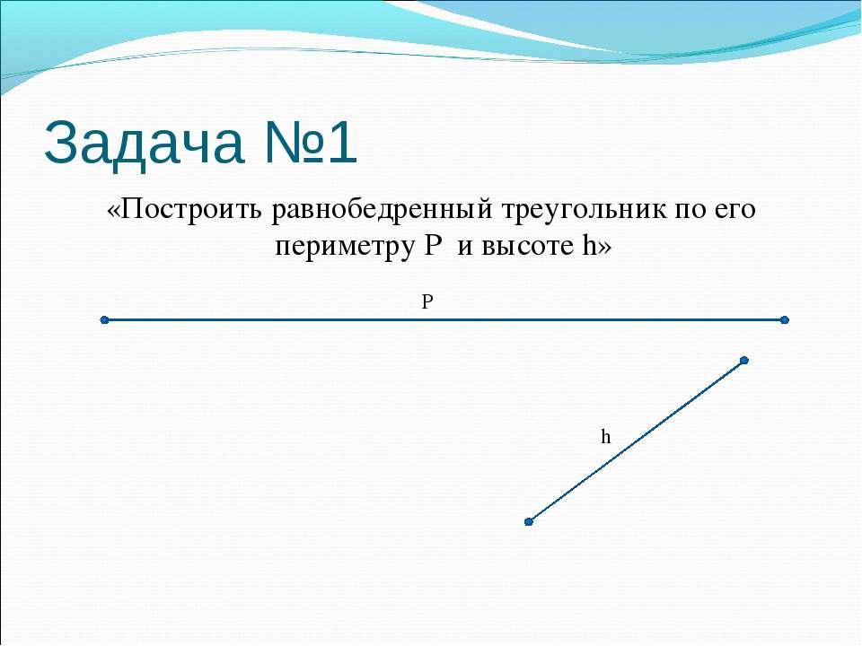 Задача №1 «Построить равнобедренный треугольник по его периметру P и высоте h...