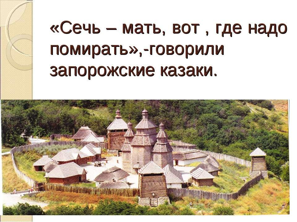 «Сечь – мать, вот , где надо помирать»,-говорили запорожские казаки.
