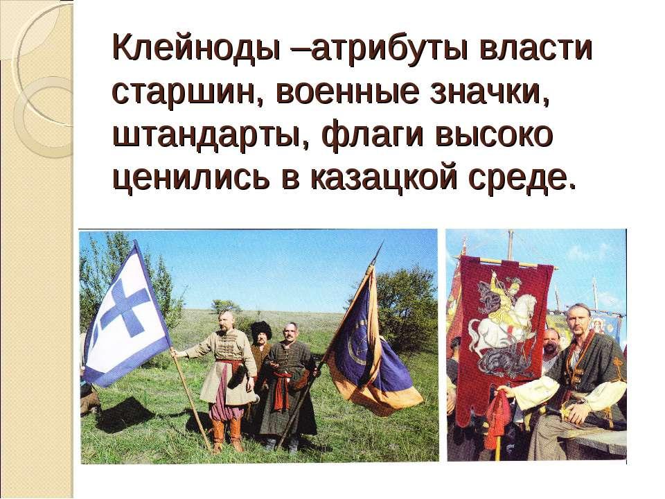 Клейноды –атрибуты власти старшин, военные значки, штандарты, флаги высоко це...