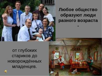 Любое общество образуют люди разного возраста - от глубоких стариков до новор...