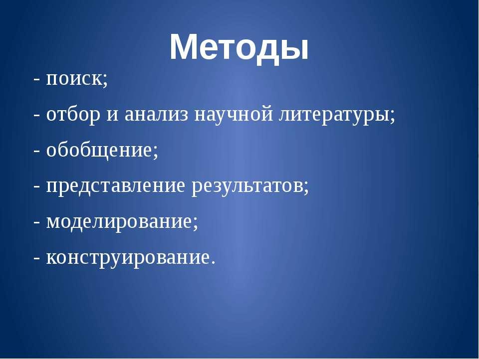Методы - поиск; - отбор и анализ научной литературы; - обобщение; - представл...