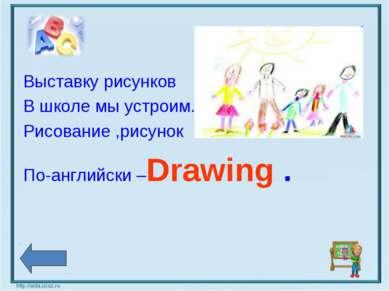 Выставку рисунков В школе мы устроим. Рисование ,рисунок По-английски –Drawing .