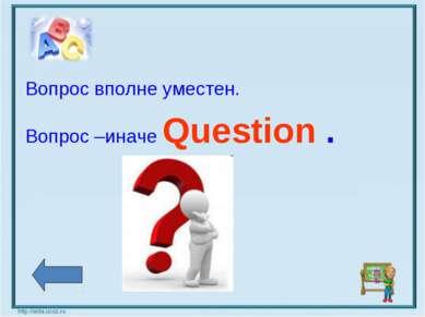 Вопрос вполне уместен. Вопрос –иначе Question .
