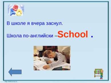 В школе я вчера заснул. Школа по-английски –School .