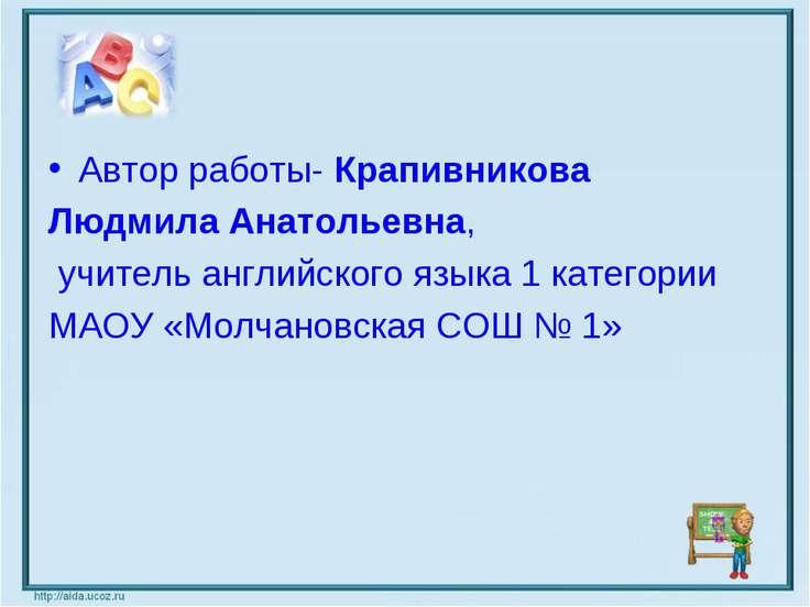 Автор работы- Крапивникова Людмила Анатольевна, учитель английского языка 1 к...