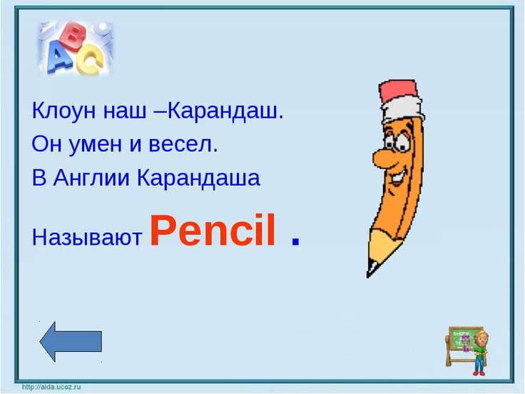 Клоун наш –Карандаш. Он умен и весел. В Англии Карандаша Называют Pencil .