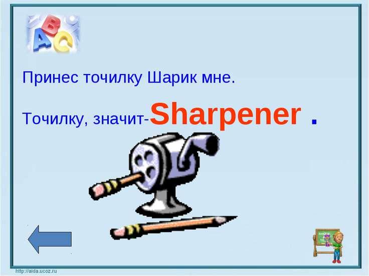 Принес точилку Шарик мне. Точилку, значит-Sharpener .
