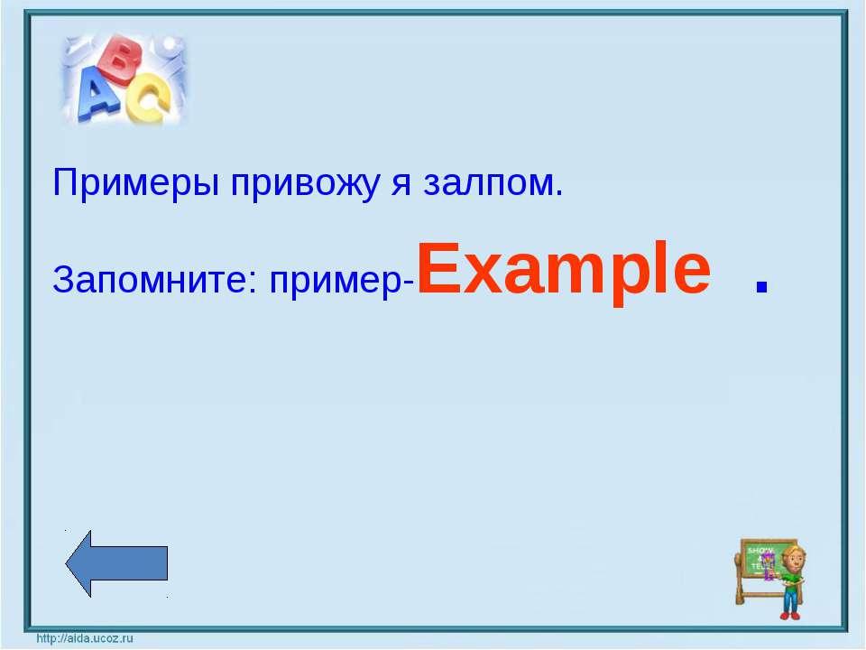 Примеры привожу я залпом. Запомните: пример-Example .