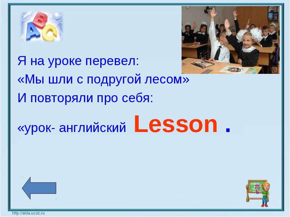 Я на уроке перевел: «Мы шли с подругой лесом» И повторяли про себя: «урок- ан...