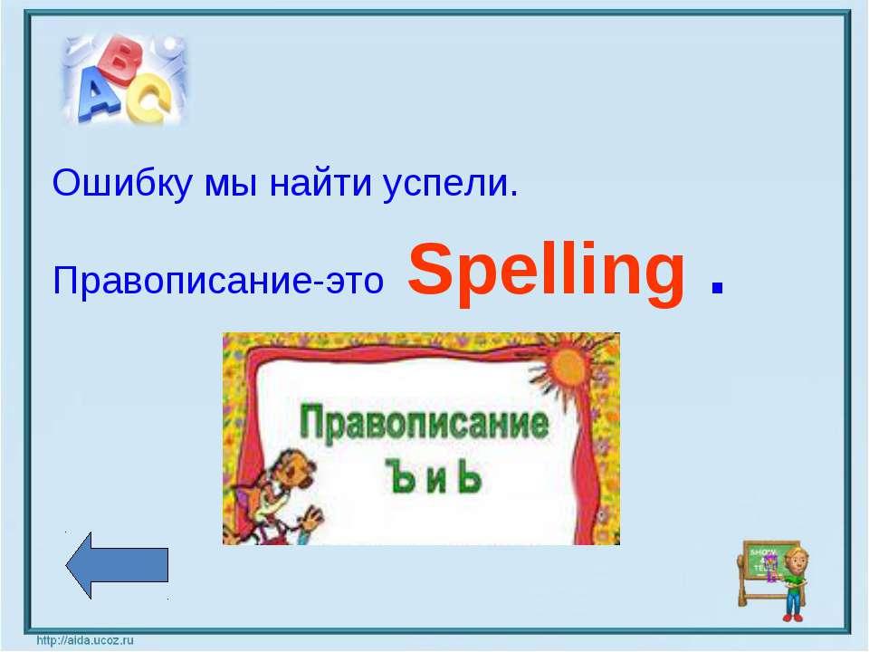 Ошибку мы найти успели. Правописание-это Spelling .