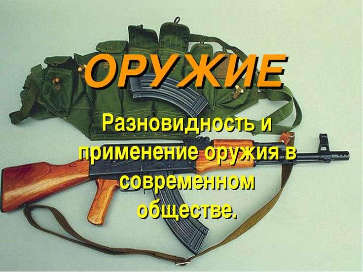 ОРУЖИЕ Разновидность и применение оружия в современном обществе.