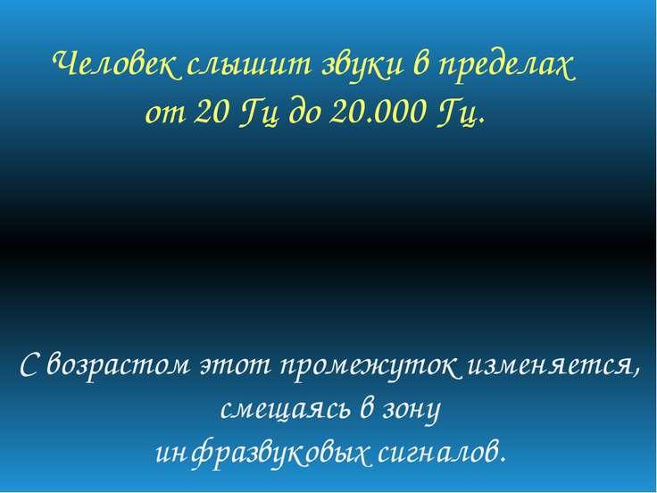Человек слышит звуки в пределах от 20 Гц до 20.000 Гц. С возрастом этот проме...