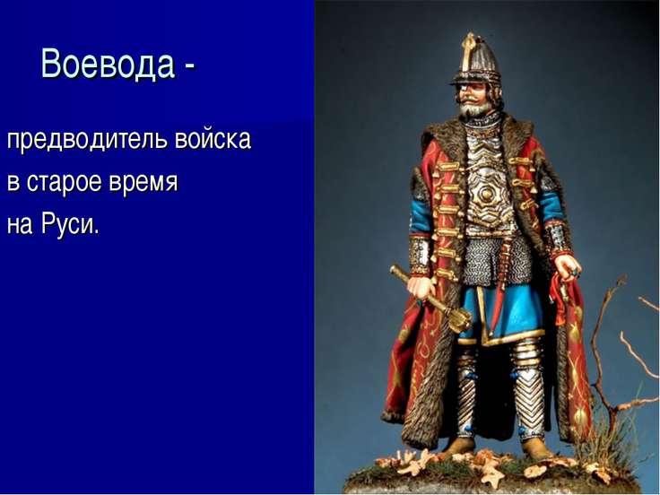 Воевода - предводитель войска в старое время на Руси.