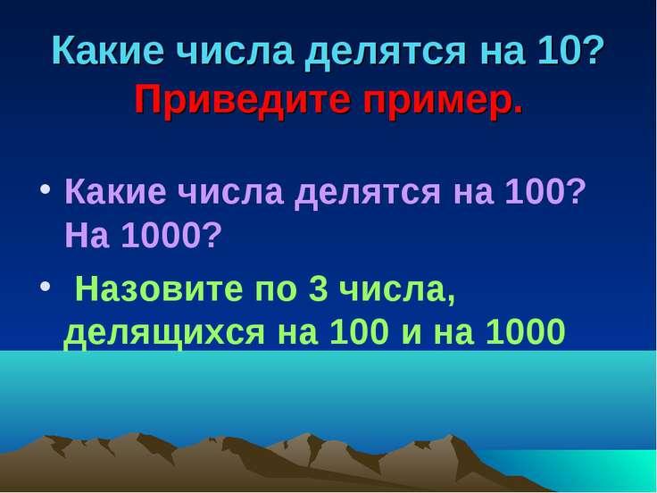 Какие числа делятся на 10? Приведите пример. Какие числа делятся на 100? На 1...