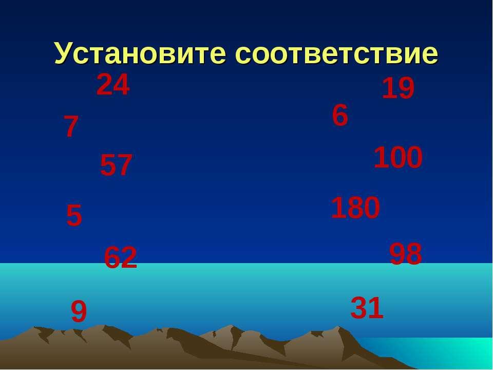 Установите соответствие 24 62 57 5 9 7 19 6 100 180 98 31