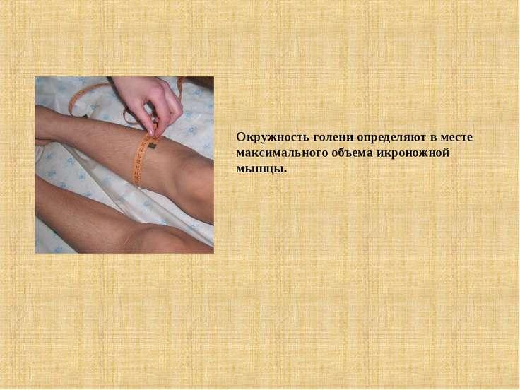 Окружность голени определяют в месте максимального объема икроножной мышцы.
