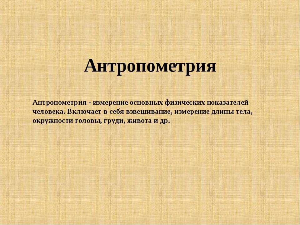Антропометрия Антропометрия - измерение основных физических показателей челов...
